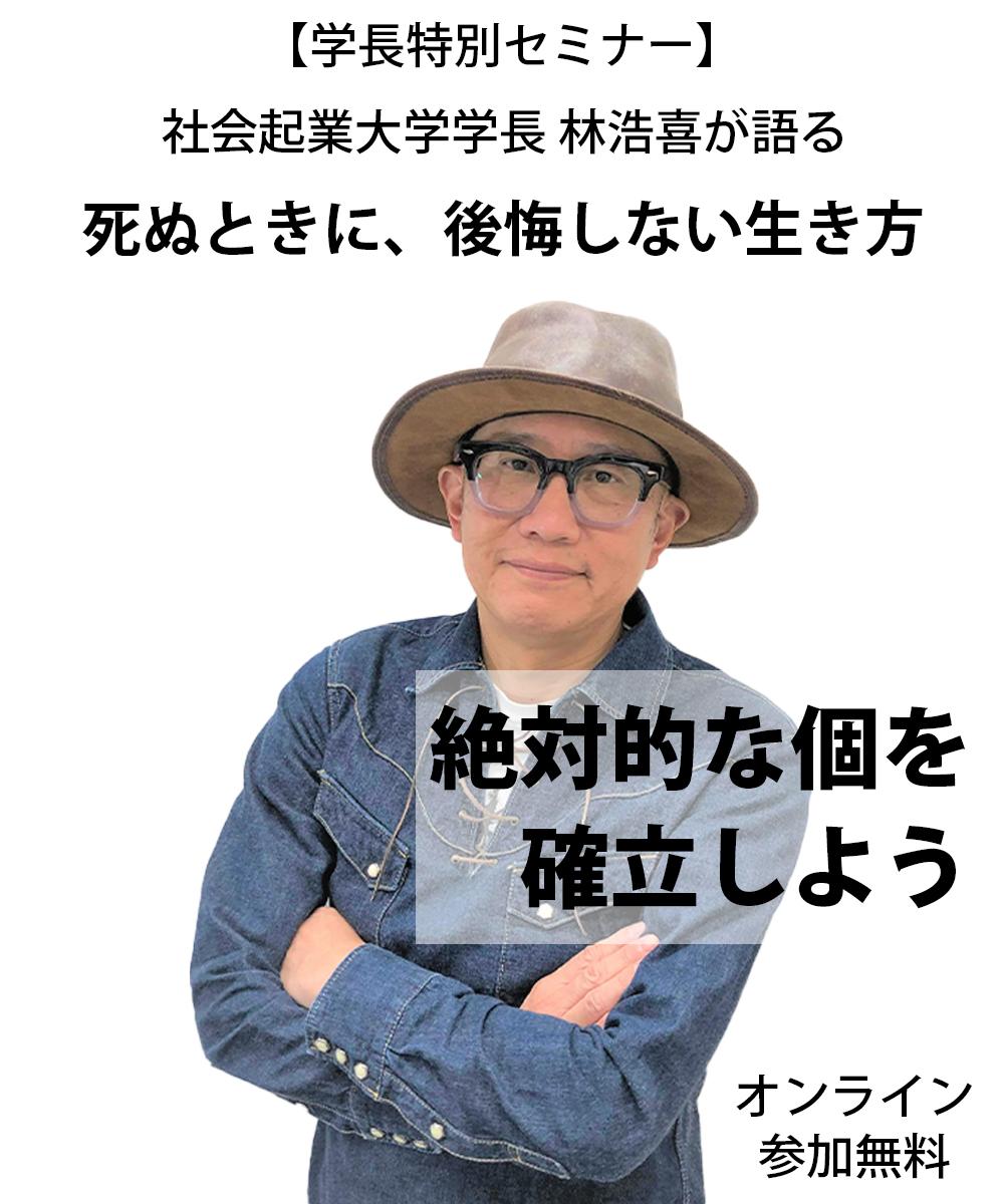 社会起業大学学長 林浩喜が語る死ぬときに、後悔しない生き方 絶対的な個を確立せよ